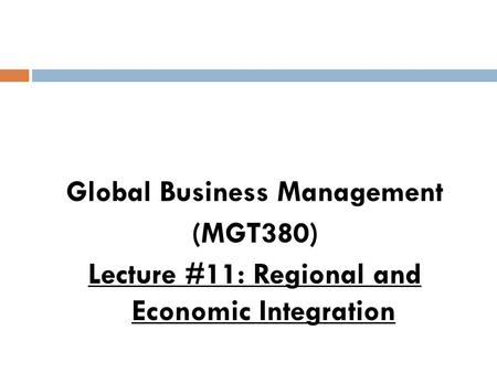 Global Business Management (MGT380) Lecture #11: Regional and Economic Integration.