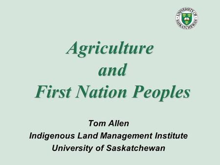 Agriculture and First Nation Peoples Tom Allen Indigenous Land Management Institute University of Saskatchewan.