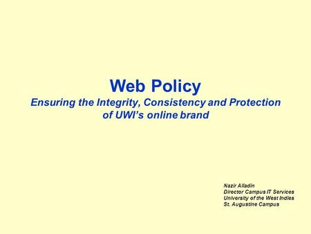 Web Policy Ensuring the Integrity, Consistency and Protection of UWI's online brand Nazir Alladin Director Campus IT Services University of the West Indies.