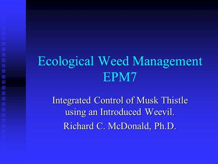 Ecological Weed Management EPM7 Integrated Control of Musk Thistle using an Introduced Weevil. Richard C. McDonald, Ph.D.