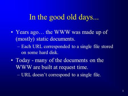 1 In the good old days... Years ago… the WWW was made up of (mostly) static documents. –Each URL corresponded to a single file stored on some hard disk.