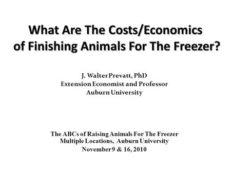 J. Walter Prevatt, PhD Extension Economist and Professor Auburn University The ABCs of Raising Animals For The Freezer Multiple Locations, Auburn University.