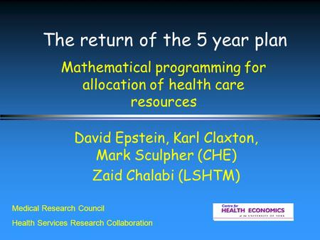 The return of the 5 year plan Mathematical programming for allocation of health care resources David Epstein, Karl Claxton, Mark Sculpher (CHE) Zaid Chalabi.