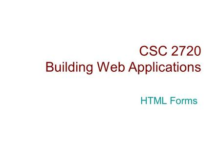 CSC 2720 Building Web Applications HTML Forms. Introduction  HTML forms are used to collect user input.  The collected input is typically sent to a.