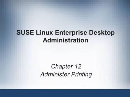 SUSE Linux Enterprise Desktop Administration Chapter 12 Administer Printing.