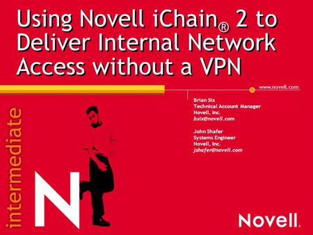Using Novell iChain ® 2 to Deliver Internal Network Access without a VPN Brian Six Technical Account Manager Novell, Inc.