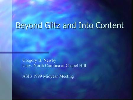 Beyond Glitz and Into Content Gregory B. Newby Univ. North Carolina at Chapel Hill ASIS 1999 Midyear Meeting.