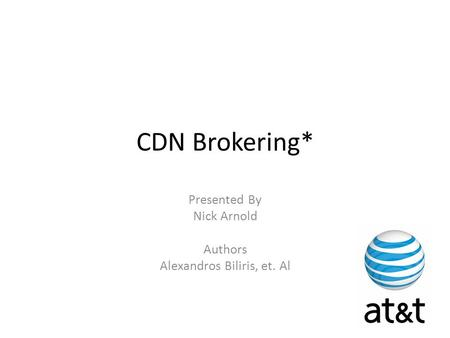 CDN Brokering* Presented By Nick Arnold Authors Alexandros Biliris, et. Al.