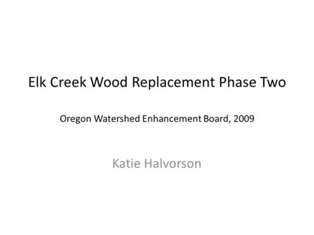 Elk Creek Wood Replacement Phase Two Oregon Watershed Enhancement Board, 2009 Katie Halvorson.