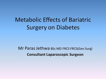 Metabolic Effects of Bariatric Surgery on Diabetes Mr Paras Jethwa BSc MD FRCS FRCS(Gen Surg) Consultant Laparoscopic Surgeon.