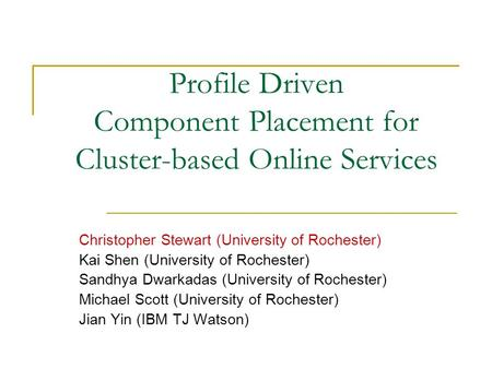 Profile Driven Component Placement for Cluster-based Online Services Christopher Stewart (University of Rochester) Kai Shen (University of Rochester) Sandhya.