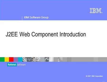 ® IBM Software Group © 2007 IBM Corporation J2EE Web Component Introduction 4.1.0.3.