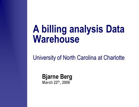 Bjarne Berg March 22 th, 2006 A billing analysis Data Warehouse University of North Carolina at Charlotte.