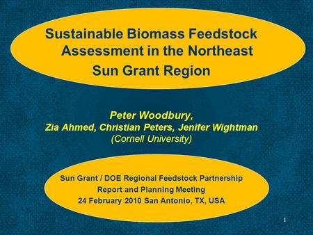 1 Sustainable Biomass Feedstock Assessment in the Northeast Sun Grant Region Peter Woodbury, Zia Ahmed, Christian Peters, Jenifer Wightman (Cornell University)