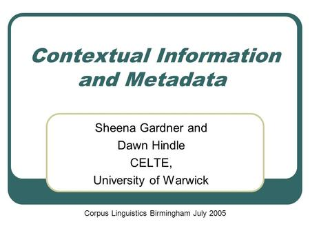 Contextual Information and Metadata Sheena Gardner and Dawn Hindle CELTE, University of Warwick Corpus Linguistics Birmingham July 2005.
