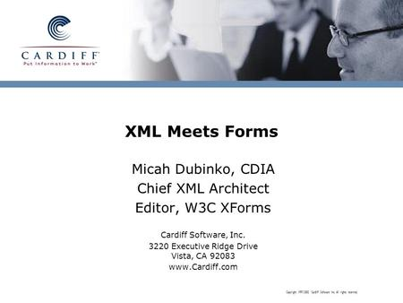Copyright 1997-2002 Cardiff Software Inc. All rights reserved. XML Meets Forms Micah Dubinko, CDIA Chief XML Architect Editor, W3C XForms Cardiff Software,