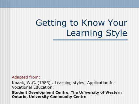 Getting to Know Your Learning Style Adapted from: Knaak, W.C. (1983). Learning styles: Application for Vocational Education. Student Development Centre,