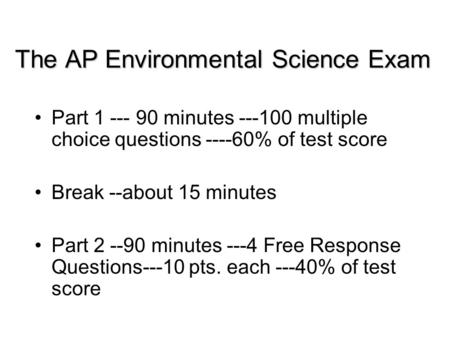The AP Environmental Science Exam Part 1 --- 90 minutes ---100 multiple choice questions ----60% of test score Break --about 15 minutes Part 2 --90 minutes.