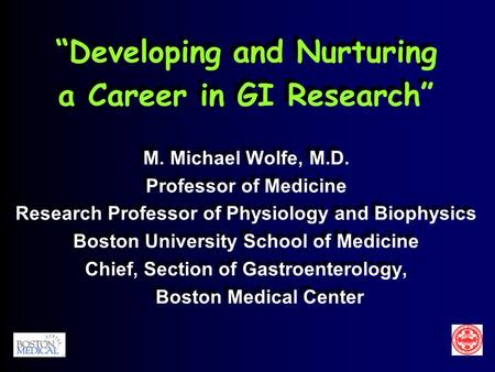 """Developing and Nurturing a Career in GI Research"" M. Michael Wolfe, M.D. Professor of Medicine Research Professor of Physiology and Biophysics Boston."