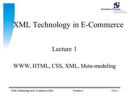 Sheet 1XML Technology in E-Commerce 2001Lecture 1 XML Technology in E-Commerce Lecture 1 WWW, HTML, CSS, XML, Meta-modeling.