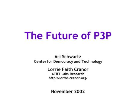 The Future of P3P Ari Schwartz Center for Democracy and Technology Lorrie Faith Cranor AT&T Labs-Research  November 2002.