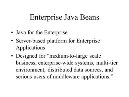 "Enterprise Java Beans Java for the Enterprise Server-based platform for Enterprise Applications Designed for ""medium-to-large scale business, enterprise-wide."