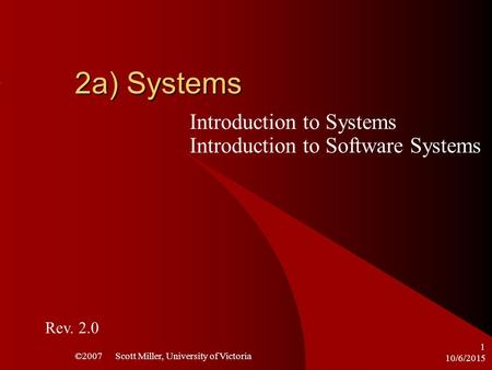 10/6/2015 ©2007 Scott Miller, University of Victoria 1 2a) Systems Introduction to Systems Introduction to Software Systems Rev. 2.0.