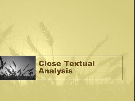 Close Textual Analysis. Work in sections: paragraph, page, subject, etc Analyze for intrinsic and extrinsic meaning, Relationship to the rest of the text,