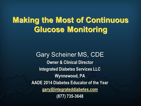Making the Most of Continuous Glucose Monitoring Gary Scheiner MS, CDE Owner & Clinical Director Integrated Diabetes Services LLC Wynnewood, PA AADE 2014.