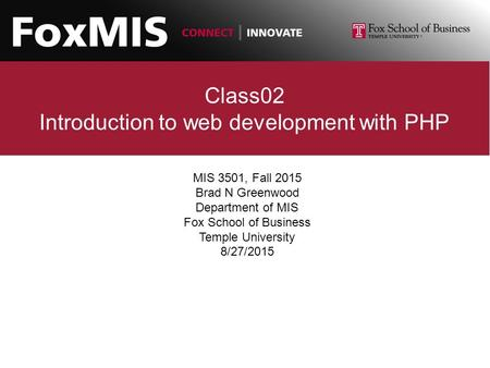 Class02 Introduction to web development with PHP MIS 3501, Fall 2015 Brad N Greenwood Department of MIS Fox School of Business Temple University 8/27/2015.