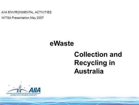 EWaste Collection and Recycling in Australia AIIA ENVIRONMENTAL ACTIVITIES WITSA Presentation May 2007.