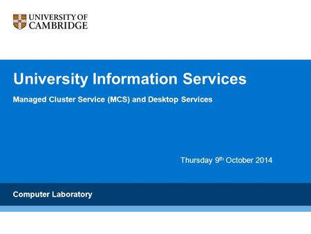 University Information Services Managed Cluster Service (MCS) and Desktop Services Computer Laboratory Thursday 9 th October 2014.