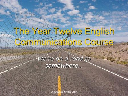 © Jonathan Scobie 2009 The Year Twelve English Communications Course We're on a road to somewhere…