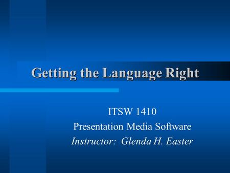 Getting the Language Right ITSW 1410 Presentation Media Software Instructor: Glenda H. Easter.