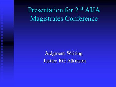 Presentation for 2 nd AIJA Magistrates Conference Judgment Writing Justice RG Atkinson Justice RG Atkinson.