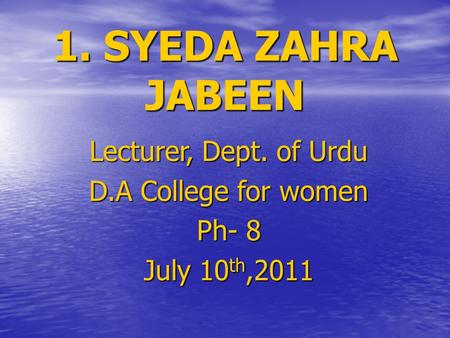 1. SYEDA ZAHRA JABEEN Lecturer, Dept. of Urdu D.A College for women Ph- 8 July 10 th,2011.