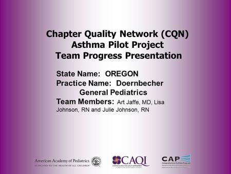 Chapter Quality Network (CQN) Asthma Pilot Project Team Progress Presentation State Name: OREGON Practice Name: Doernbecher General Pediatrics Team Members: