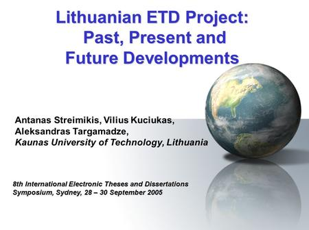 Lithuanian ETD Project: Past, Present and Future Developments 8th International Electronic Theses and Dissertations Symposium, Sydney, 28 – 30 September.