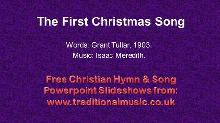 The First Christmas Song Words: Grant Tullar, 1903. Music: Isaac Meredith.