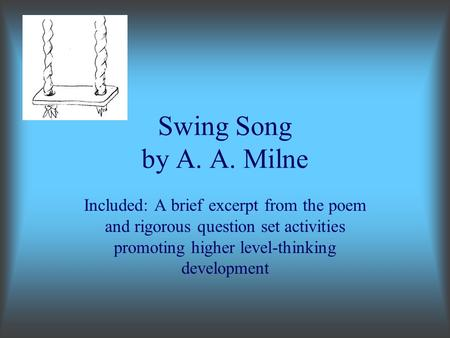 Swing Song by A. A. Milne Included: A brief excerpt from the poem and rigorous question set activities promoting higher level-thinking development.