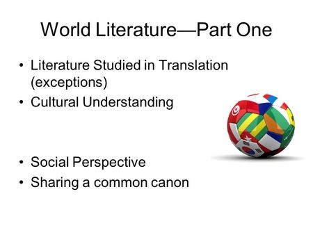World Literature—Part One Literature Studied in Translation (exceptions) Cultural Understanding Social Perspective Sharing a common canon.