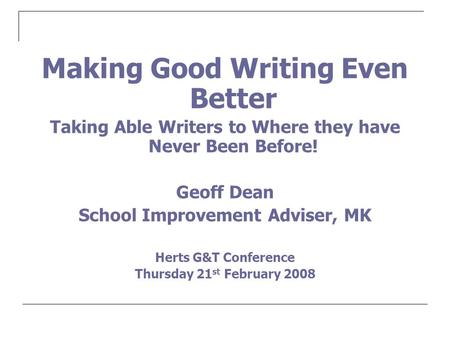 Making Good Writing Even Better Taking Able Writers to Where they have Never Been Before! Geoff Dean School Improvement Adviser, MK Herts G&T Conference.