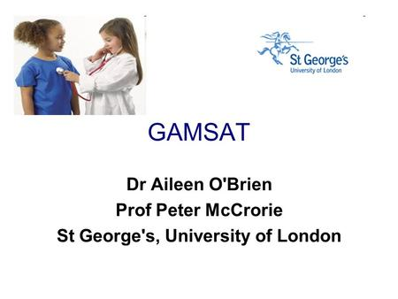 GAMSAT Dr Aileen O'Brien Prof Peter McCrorie St George's, University of London.
