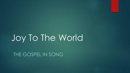 Joy To The World THE GOSPEL IN SONG. A Christmas Song???  Written by Isaac Watts  First appeared in 1719 in The Psalms of David: Imitated In The Language.