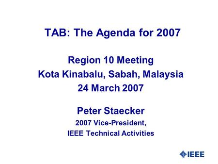 TAB: The Agenda for 2007 Region 10 Meeting Kota Kinabalu, Sabah, Malaysia 24 March 2007 Peter Staecker 2007 Vice-President, IEEE Technical Activities.