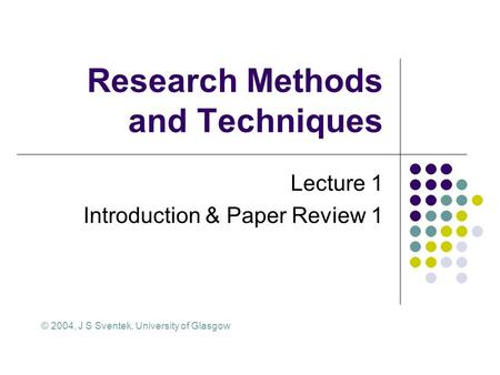 Research Methods and Techniques Lecture 1 Introduction & Paper Review 1 © 2004, J S Sventek, University of Glasgow.