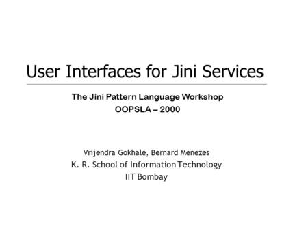 1 Vrijendra Gokhale, Bernard Menezes K. R. School of Information Technology IIT Bombay User Interfaces for Jini Services The Jini Pattern Language Workshop.
