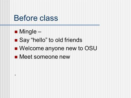 "Before class Mingle – Say ""hello"" to old friends Welcome anyone new to OSU Meet someone new."