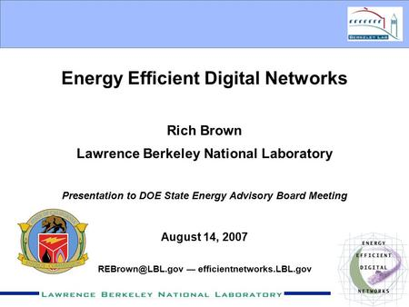 Energy Efficient Digital Networks Rich Brown Lawrence Berkeley National Laboratory Presentation to DOE State Energy Advisory Board Meeting August 14, 2007.