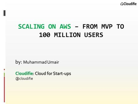 SCALING ON AWS – FROM MVP TO 100 MILLION USERS by: Muhammad Umair Cloudifie: Cloud for